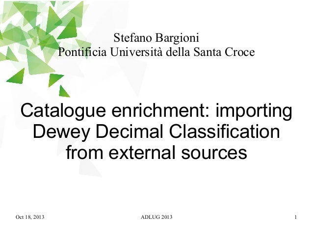 Stefano Bargioni Pontificia Università della Santa Croce  Catalogue enrichment: importing Dewey Decimal Classification fro...