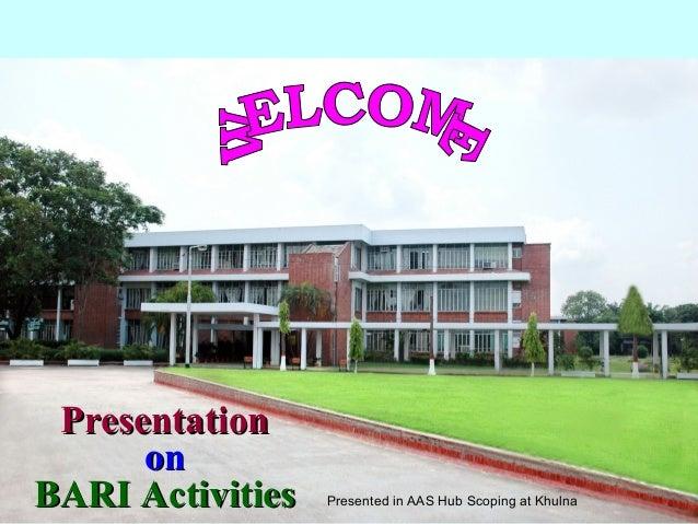 PresentationPresentationononBARI ActivitiesBARI Activities Presented in AAS Hub Scoping at Khulna