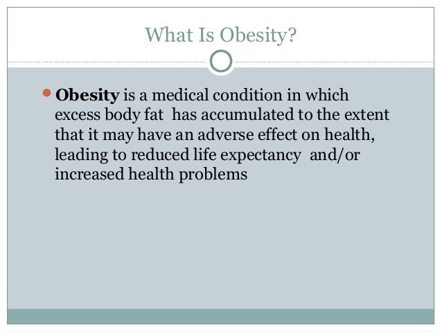 What Is Obesity? Obesity is a medical condition in which  excess body fat has accumulated to the extent that it may have ...