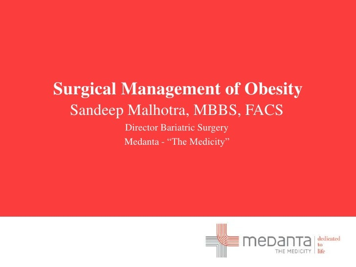 "Surgical Management of Obesity<br />Sandeep Malhotra, MBBS, FACS<br />Director Bariatric Surgery<br />Medanta - ""The Medic..."
