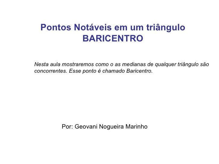 Pontos Notáveis em um triângulo BARICENTRO Por: Geovani Nogueira Marinho Nesta aula mostraremos como o as medianas de qual...