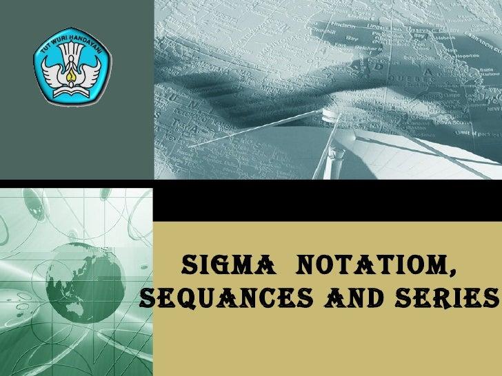 SIGMA  NOTATIOM, SEQUANCES AND SERIES