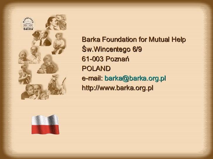 Barka Foundation for Mutual Help Św.Wincentego 6/9 61-003 Poznań POLAND e-mail:  [email_address] http://www.barka.org.pl