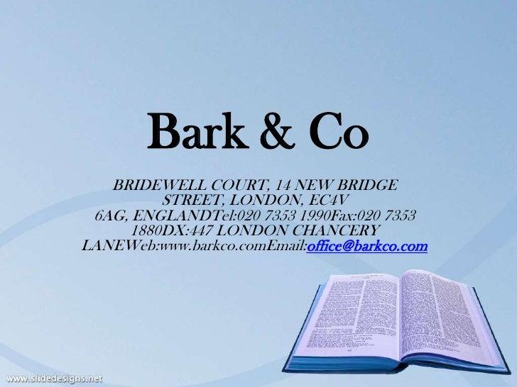 Bark & Co   BRIDEWELL COURT, 14 NEW BRIDGE         STREET, LONDON, EC4V 6AG, ENGLANDTel:020 7353 1990Fax:020 7353     1880...