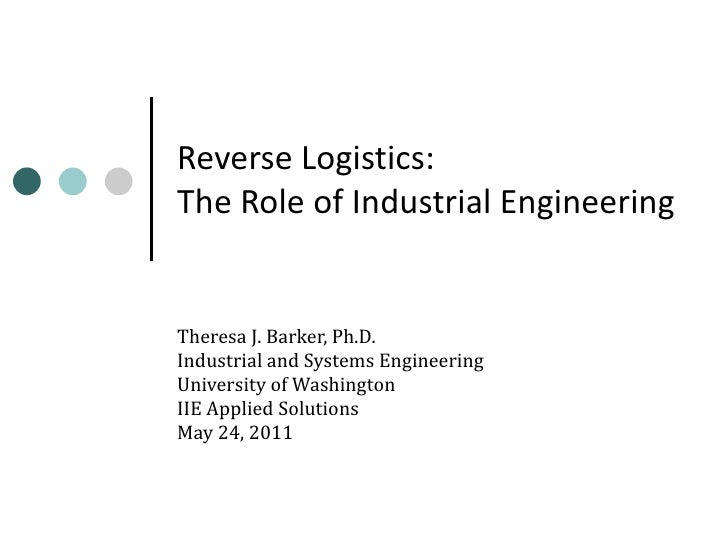 Reverse Logistics: The Role of Industrial Engineering Theresa J. Barker, Ph.D. Industrial and Systems Engineering Universi...