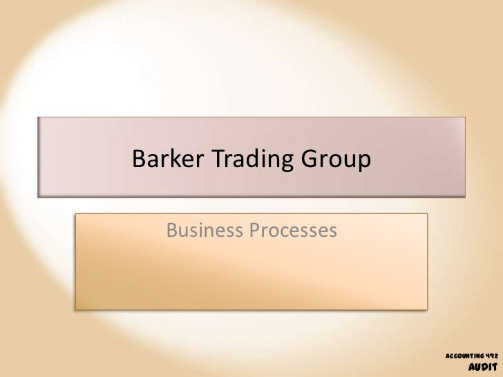 Barker Trading Group  Business Processes                       Accounting 492                            Audit