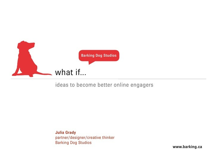 Barking Dog Studios    what if... ideas to become better online engagers     Julia Grady partner/designer/creative thinker...