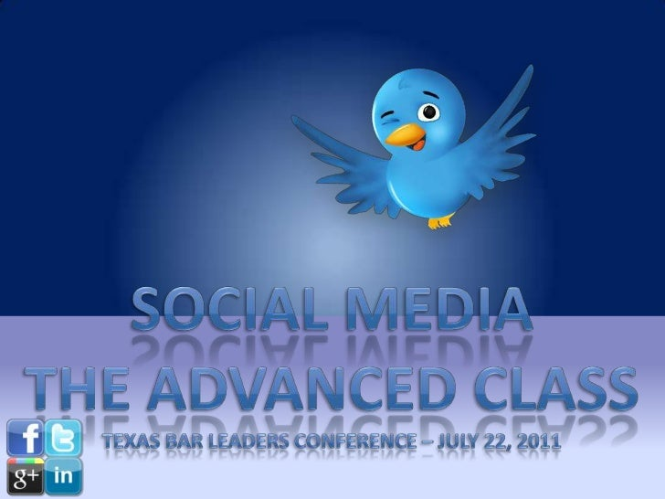 Social media<br />The Advanced class<br />Texas Bar leaders conference – July 22, 2011<br />