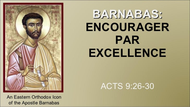BARNABAS:  ENCOURAGER PAR EXCELLENCE ACTS 9:26-30 An Eastern Orthodox Icon of the Apostle Barnabas