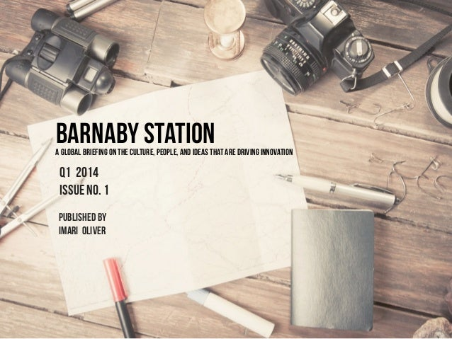 BARNABY STATION  A GLOBAL BRIEFING ON THE CULTURE, PEOPLE, AND IDEAS THAT are DRIVING INNOVATION  Q1 2014 issue no. 1 publ...