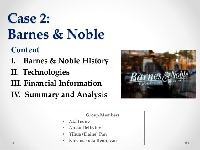 Case 2: Barnes & Noble 1 Content I. Barnes & Noble History II. Technologies III. Financial Information IV. Summary and Ana...