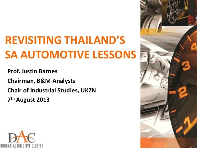 REVISITING THAILAND'S SA AUTOMOTIVE LESSONS Prof. Justin Barnes Chairman, B&M Analysts Chair of Industrial Studies, UKZN 7...