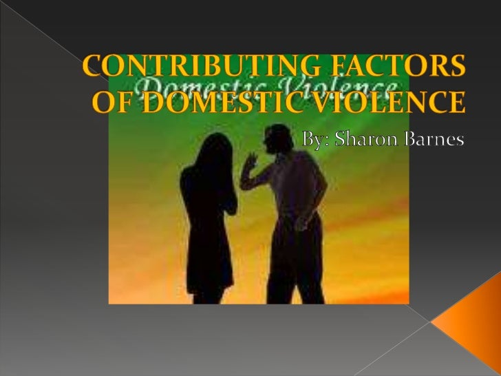 CONTRIBUTING FACTORS OF DOMESTIC VIOLENCE<br />By: Sharon Barnes<br />