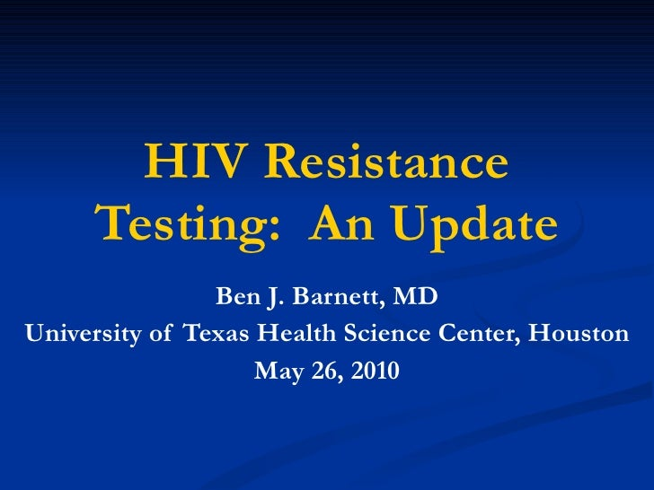 HIV Resistance Testing:  An Update Ben J. Barnett, MD University of Texas Health Science Center, Houston May 26, 2010