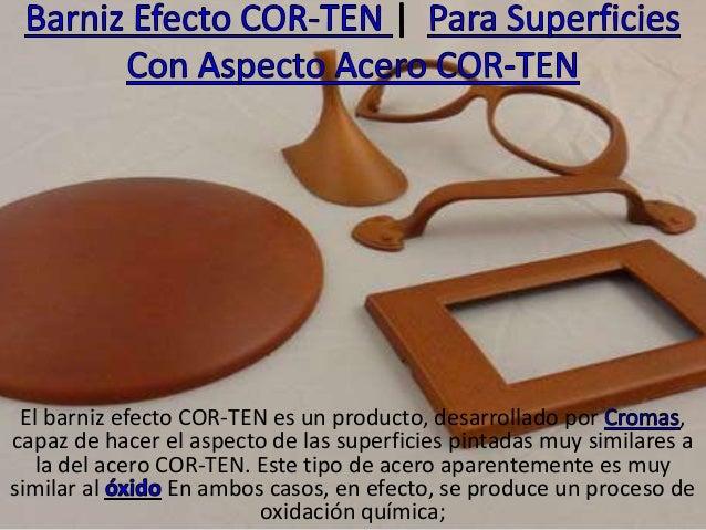 El barniz efecto COR-TEN es un producto, desarrollado por , capaz de hacer el aspecto de las superficies pintadas muy simi...