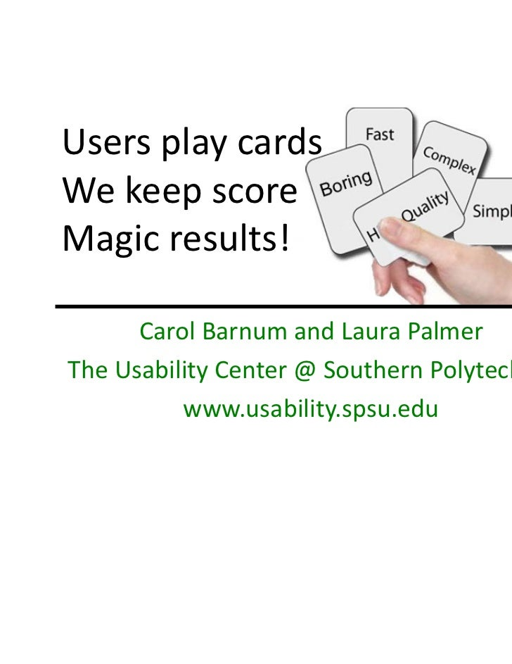 Users play cards We keep score Magic results!      Carol Barnum and Laura Palmer The Usability Center @ Southern Polytechn...