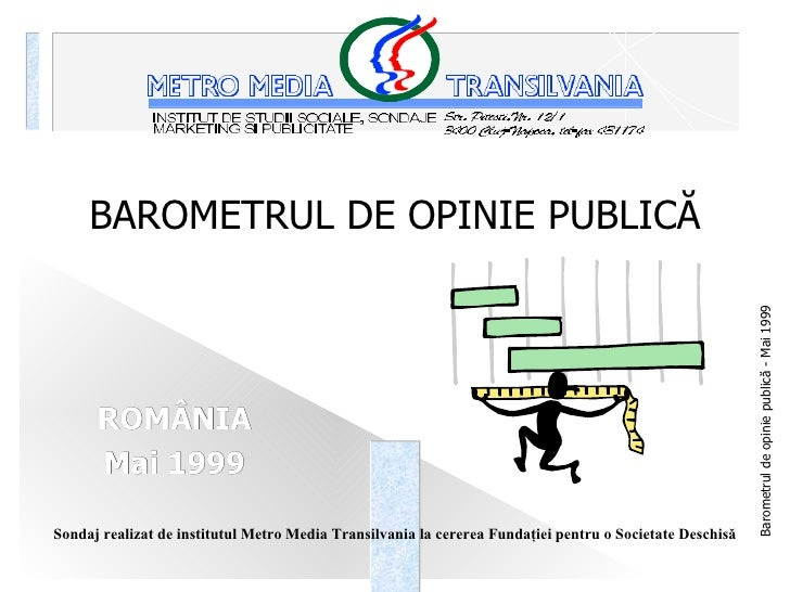 BAROMETRUL DE OPINIE PUBLICĂ ROMÂNIA Mai 1999 <ul><ul><ul><li>Sondaj realizat de institutul Metro Media Transilvania la ce...