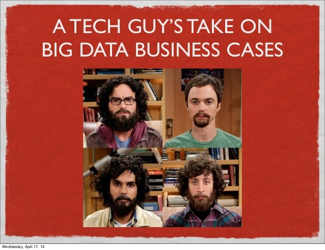 A TECH GUY'S TAKE ON                     BIG DATA BUSINESS CASESWednesday, April 17, 13