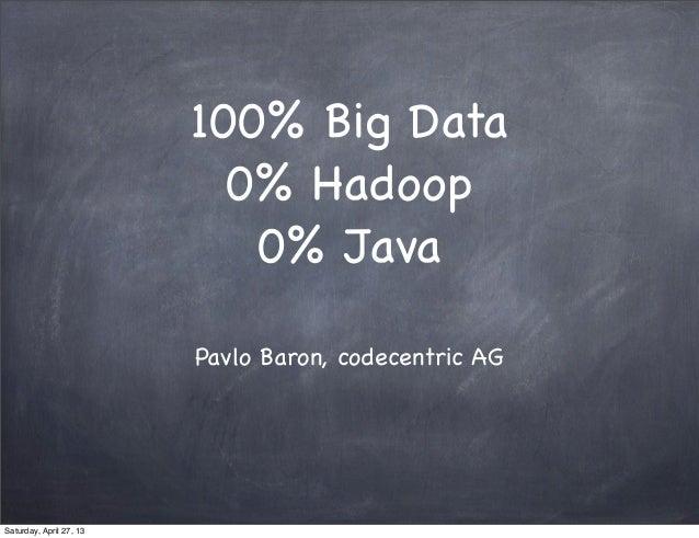100% Big Data, 0% Hadoop, 0% Java (@pavlobaron)