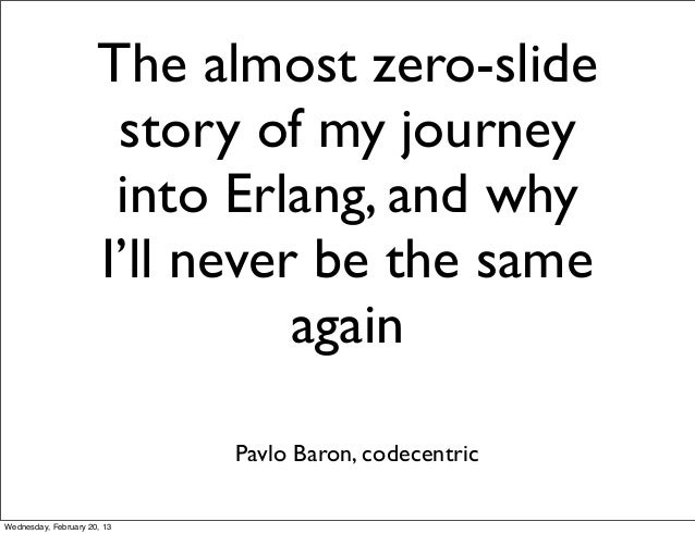 The almost zero-slide                       story of my journey                       into Erlang, and why                ...