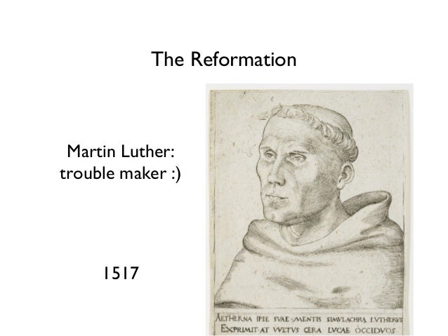 The Reformation Martin Luther: trouble maker :) 1517