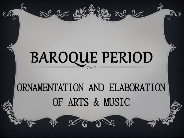 BAROQUE PERIOD ORNAMENTATION AND ELABORATION OF ARTS & MUSIC