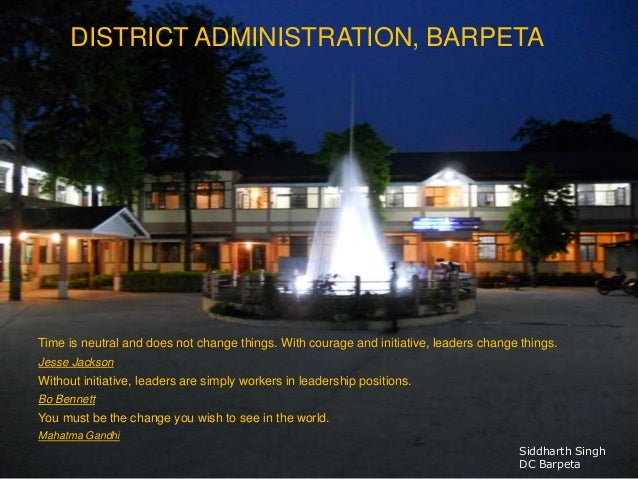 DISTRICT ADMINISTRATION, BARPETA Time is neutral and does not change things. With courage and initiative, leaders change t...