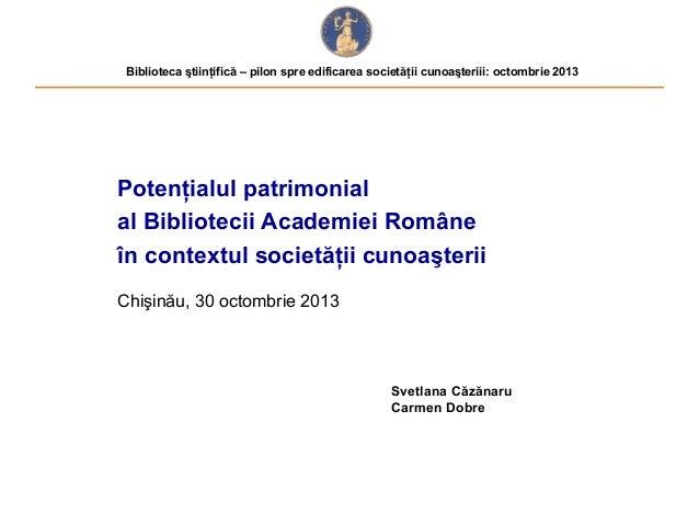 Biblioteca ştiinţifică – pilon spre edificarea societăţii cunoaşteriii: octombrie 2013  Potenţialul patrimonial al Bibliot...