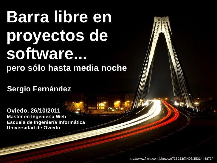 Barra libre enproyectos desoftware...pero sólo hasta media nocheSergio FernándezOviedo, 26/10/2011Máster en Ingeniería Web...