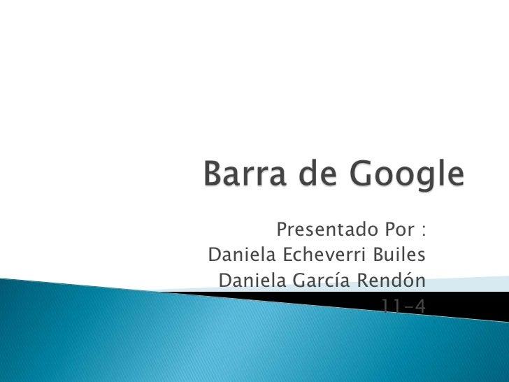 Barra de Google<br />Presentado Por :<br />Daniela Echeverri Builes<br />Daniela García Rendón<br />11-4<br />