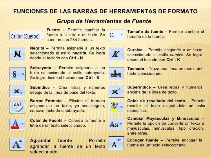 FUNCIONES DE LAS BARRAS DE HERRAMIENTAS DE FORMATO Grupo de Herramientas de Fuente Fuente – Permite cambiar la fuente o ...