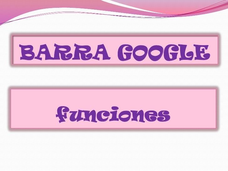 BARRA GOOGLE<br />funciones<br />