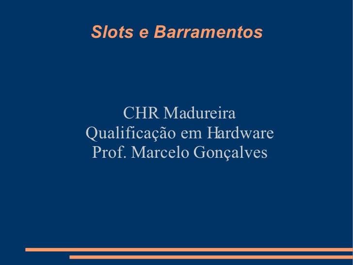 Slots e Barramentos CHR Madureira Qualificação em Hardware Prof. Marcelo Gonçalves