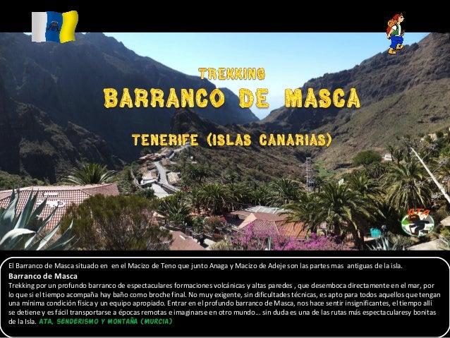 El Barranco de Masca situado en en el Macizo de Teno que junto Anaga y Macizo de Adeje son las partes mas antiguas de la i...