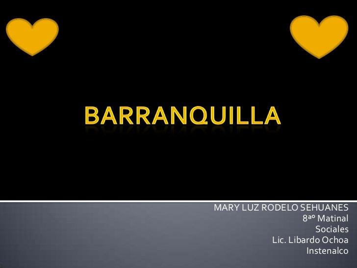 BARRANQUILLA<br />MARY LUZ RODELO SEHUANES<br />8ª° Matinal <br />Sociales<br />Lic. Libardo Ochoa<br />Instenalco<br />