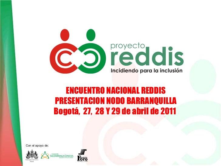 ENCUENTRO NACIONAL REDDIS PRESENTACION NODO BARRANQUILLA Bogotá,  27,  28 Y 29 de abril de 2011   Con el apoyo de: