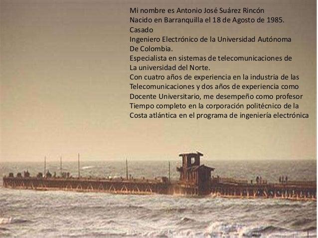 Mi nombre es Antonio José Suárez Rincón Nacido en Barranquilla el 18 de Agosto de 1985. Casado Ingeniero Electrónico de la...