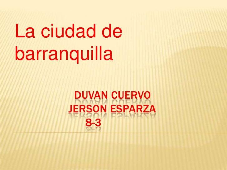 La ciudad de barranquilla<br />                      Duvan cuervo                    Jerson esparza                       ...