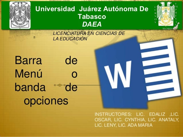 Barra deMenú obanda deopcionesUniversidad Juárez Autónoma DeTabascoDAEAINSTRUCTORES: LIC. EDALIZ ,LIC.OSCAR, LIC. CYNTHIA,...