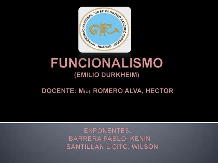 FUNCIONALISMO(EMILIO DURKHEIM) DOCENTE: M(o). ROMERO ALVA, HECTOR EXPONENTES:    BARRERA PABLO, KENÍN      SANTILLÁN LICIT...