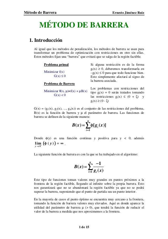 Método de Barrera Ernesto Jiménez Ruiz 1 de 15 MÉTODO DE BARRERA 1. Introducción Al igual que los métodos de penalización,...