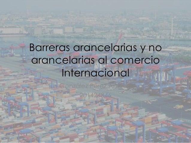 Barreras arancelarias y no arancelarias al comercio Internacional González Pérez Andrea 201424846