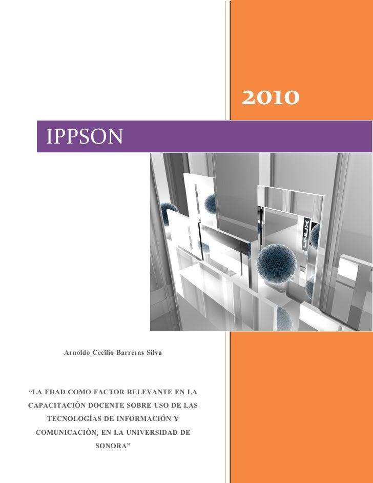 """2010    IPPSON            Arnoldo Cecilio Barreras Silva     """"LA EDAD COMO FACTOR RELEVANTE EN LA CAPACITACIÓN DOCENTE SOB..."""