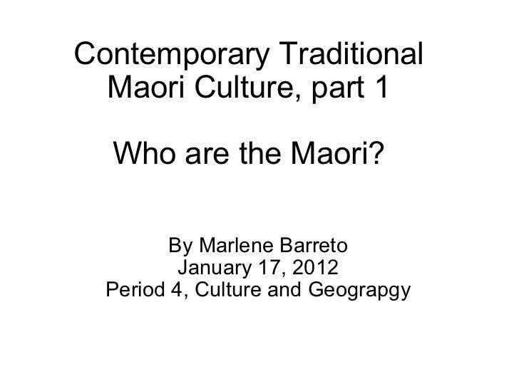 Contemporary Traditional Maori Culture, part 1 Who are the Maori? By Marlene Barreto January 17, 2012 Period 4, Culture an...
