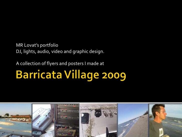 Barricata Village 2009<br />MR Lovat's portfolio<br />DJ, lights, audio, video and graphic design.<br />A collectionofflye...