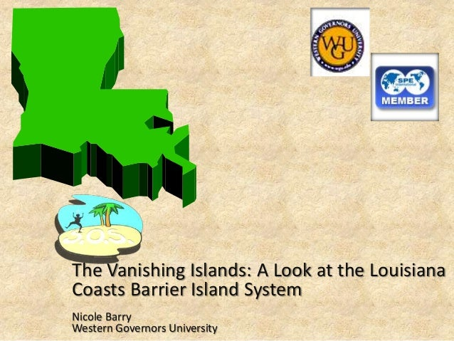 The Vanishing Islands: A Look at the Louisiana Coasts Barrier Island System Nicole Barry Western Governors University