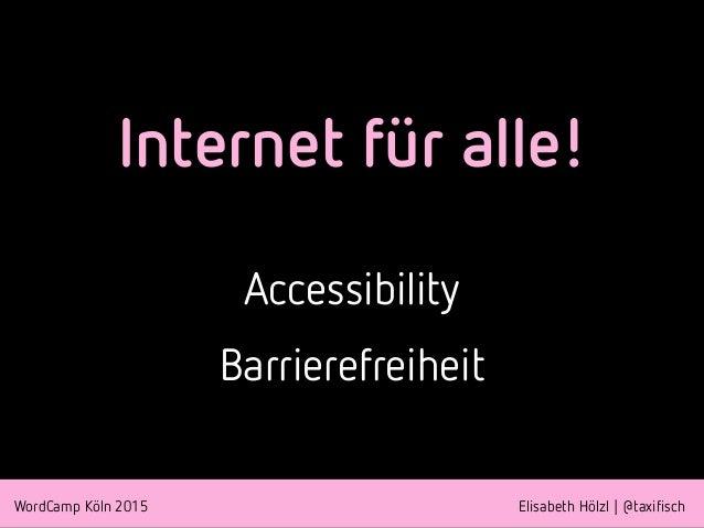 WordCamp Köln 2015 Elisabeth Hölzl | @taxifisch Internet für alle! Accessibility Barrierefreiheit