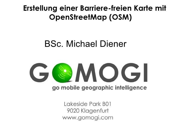 Erstellung einer Barriere-freien Karte mit         OpenStreetMap (OSM)         BSc. Michael Diener                E: m.die...