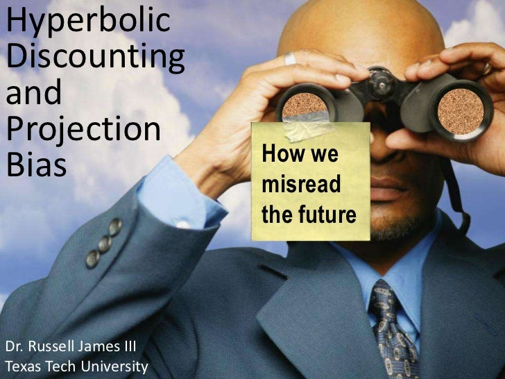 Hyperbolic Discounting andProjection Bias<br />How we misread the future<br />Dr. Russell James III<br />University of Geo...