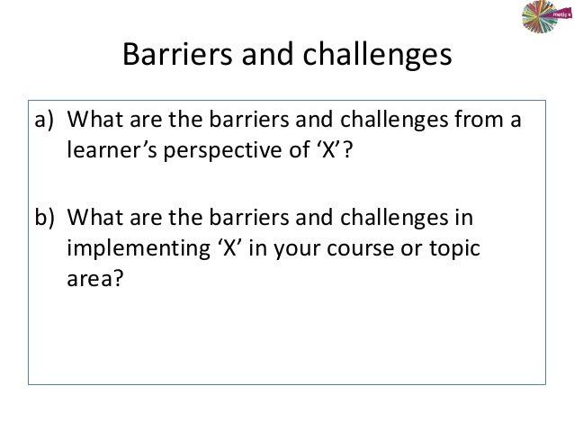 Barriers and challengesa) What are the barriers and challenges from alearner's perspective of 'X'?b) What are the barriers...
